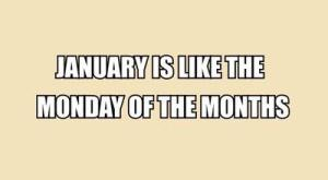 Until next time just remember: January like a Monday will pass.
